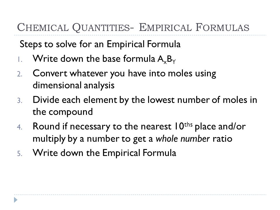 C HEMICAL Q UANTITIES - E MPIRICAL F ORMULAS Steps to solve for an Empirical Formula 1. Write down the base formula A x B Y 2. Convert whatever you ha
