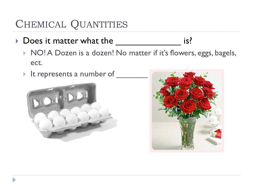 C HEMICAL Q UANTITIES  Does it matter what the _____________ is?  NO! A Dozen is a dozen! No matter if it's flowers, eggs, bagels, ect.  It represe