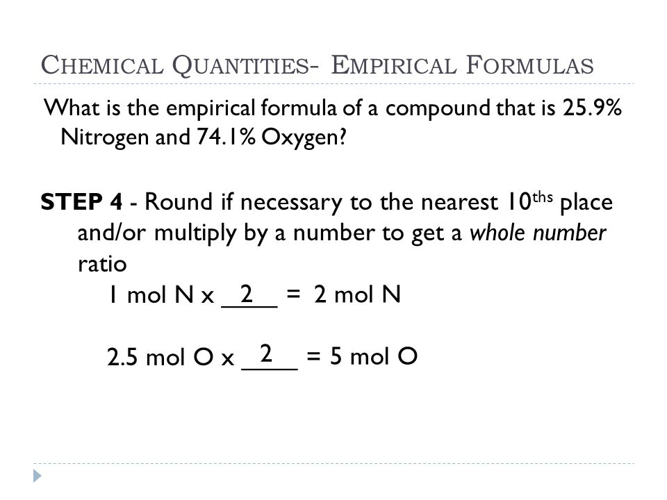 C HEMICAL Q UANTITIES - E MPIRICAL F ORMULAS What is the empirical formula of a compound that is 25.9% Nitrogen and 74.1% Oxygen? STEP 4 - Round if ne