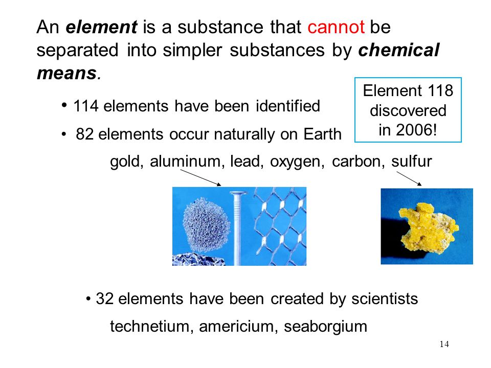 14 An element is a substance that cannot be separated into simpler substances by chemical means. 114 elements have been identified 82 elements occur n