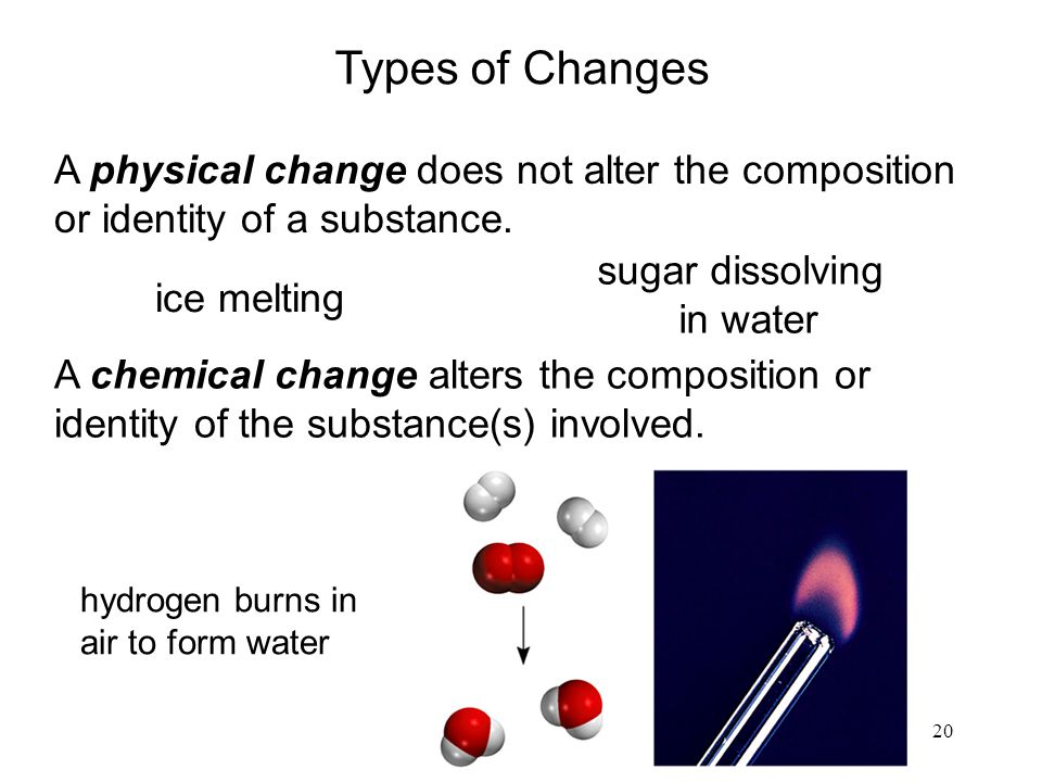 20 A physical change does not alter the composition or identity of a substance. A chemical change alters the composition or identity of the substance(