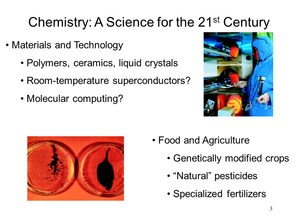 3 Chemistry: A Science for the 21 st Century Materials and Technology Polymers, ceramics, liquid crystals Room-temperature superconductors? Molecular