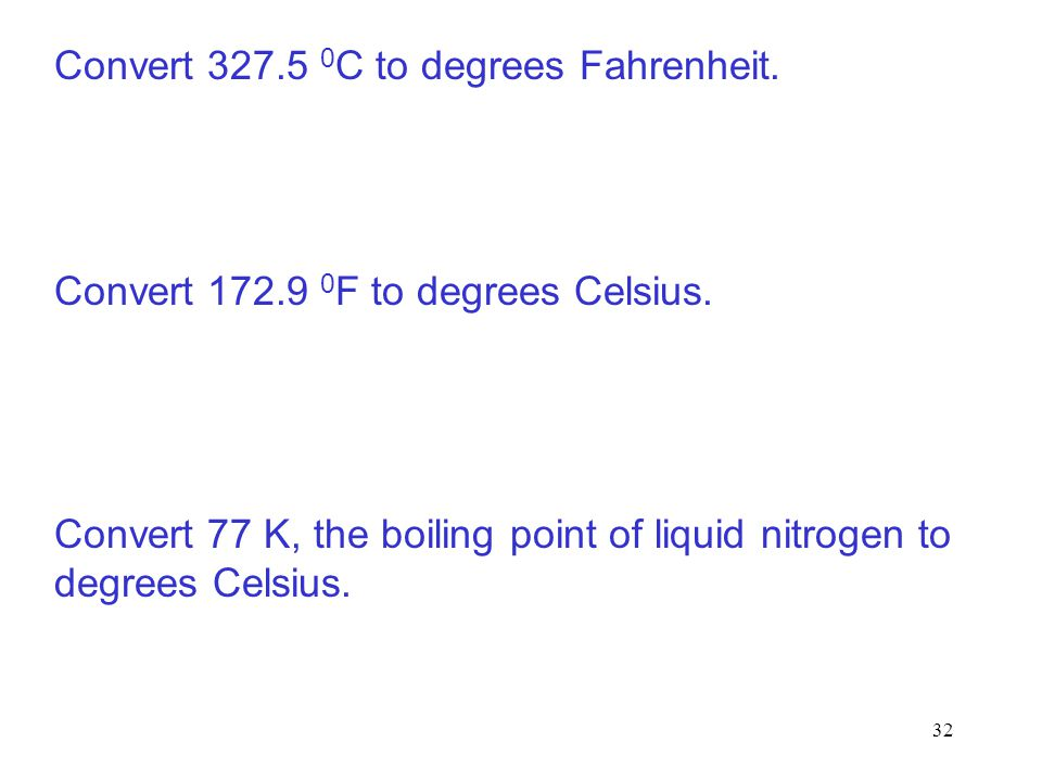 32 Convert 327.5 0 C to degrees Fahrenheit. Convert 172.9 0 F to degrees Celsius. Convert 77 K, the boiling point of liquid nitrogen to degrees Celsiu