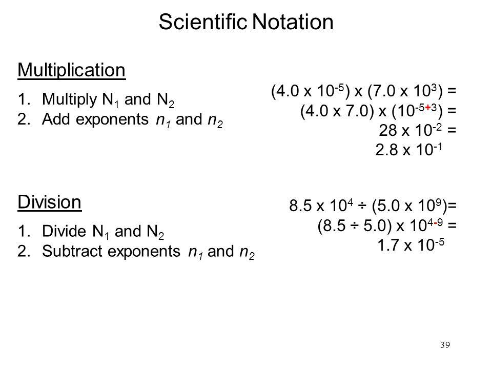 39 Scientific Notation Multiplication 1.Multiply N 1 and N 2 2.Add exponents n 1 and n 2 (4.0 x 10 -5 ) x (7.0 x 10 3 ) = (4.0 x 7.0) x (10 -5+3 ) = 28 x 10 -2 = 2.8 x 10 -1 Division 1.Divide N 1 and N 2 2.Subtract exponents n 1 and n 2 8.5 x 10 4 ÷ (5.0 x 10 9 )= (8.5 ÷ 5.0) x 10 4-9 = 1.7 x 10 -5