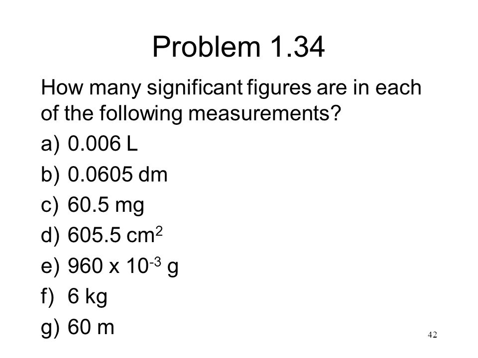 Problem 1.34 How many significant figures are in each of the following measurements? a)0.006 L b)0.0605 dm c)60.5 mg d)605.5 cm 2 e)960 x 10 -3 g f)6