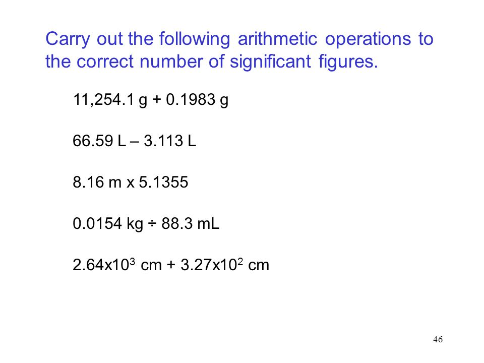 46 Carry out the following arithmetic operations to the correct number of significant figures. 11,254.1 g + 0.1983 g 66.59 L – 3.113 L 8.16 m x 5.1355