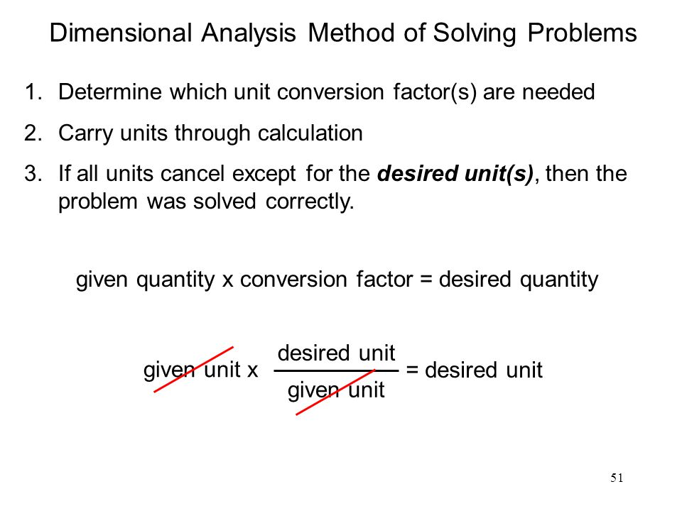 51 Dimensional Analysis Method of Solving Problems 1.Determine which unit conversion factor(s) are needed 2.Carry units through calculation 3.If all u