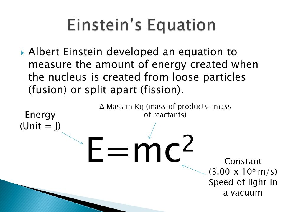  Albert Einstein developed an equation to measure the amount of energy created when the nucleus is created from loose particles (fusion) or split apart (fission).