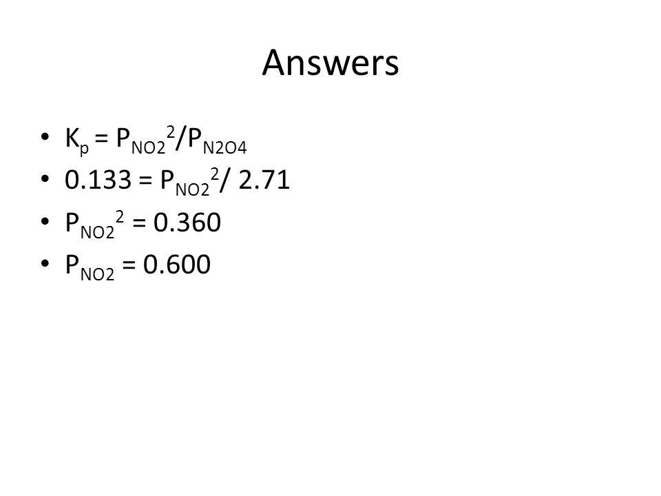 Answers K p = P NO2 2 /P N2O4 0.133 = P NO2 2 / 2.71 P NO2 2 = 0.360 P NO2 = 0.600
