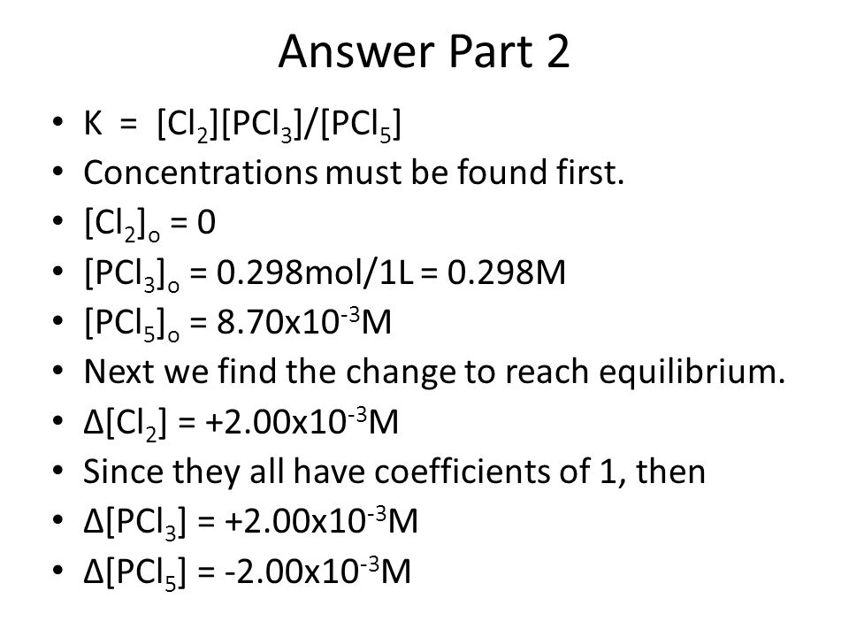 Answer Part 2 K = [Cl 2 ][PCl 3 ]/[PCl 5 ] Concentrations must be found first. [Cl 2 ] o = 0 [PCl 3 ] o = 0.298mol/1L = 0.298M [PCl 5 ] o = 8.70x10 -3