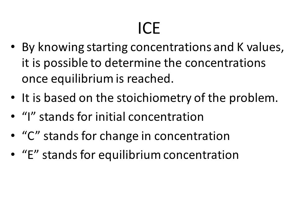 ICE By knowing starting concentrations and K values, it is possible to determine the concentrations once equilibrium is reached. It is based on the st