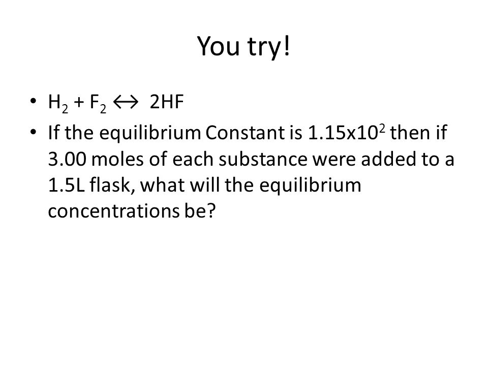 You try! H 2 + F 2 ↔ 2HF If the equilibrium Constant is 1.15x10 2 then if 3.00 moles of each substance were added to a 1.5L flask, what will the equil
