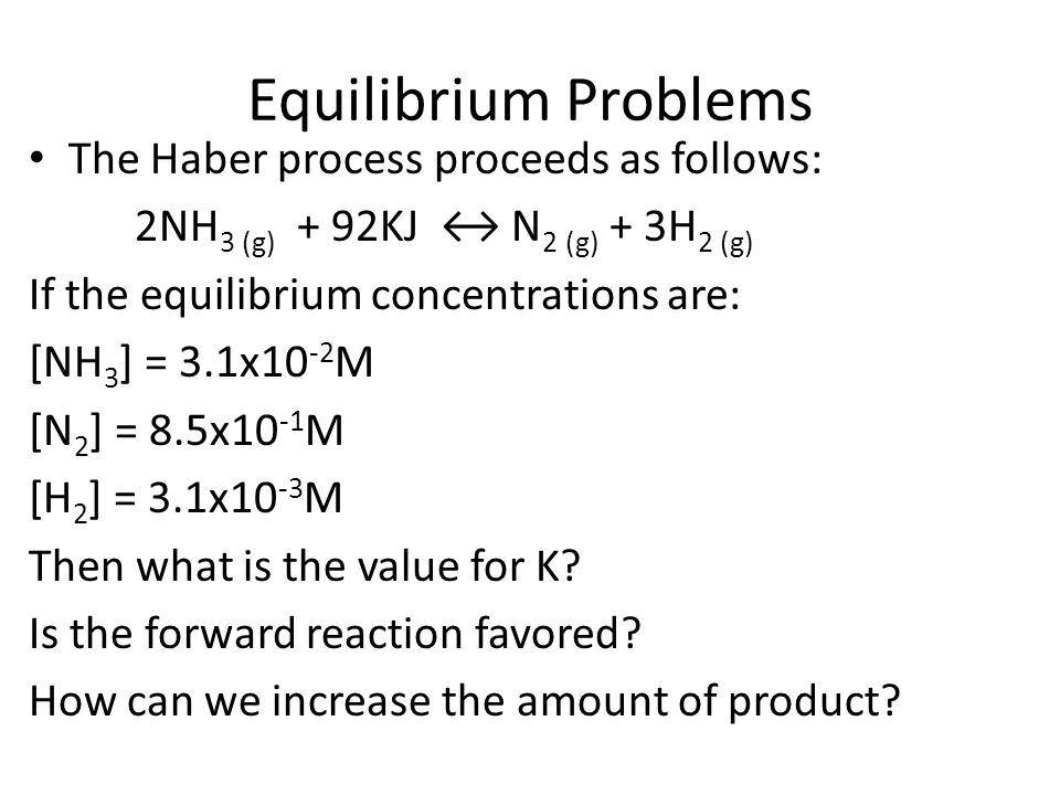 Equilibrium Problems The Haber process proceeds as follows: 2NH 3 (g) + 92KJ ↔ N 2 (g) + 3H 2 (g) If the equilibrium concentrations are: [NH 3 ] = 3.1