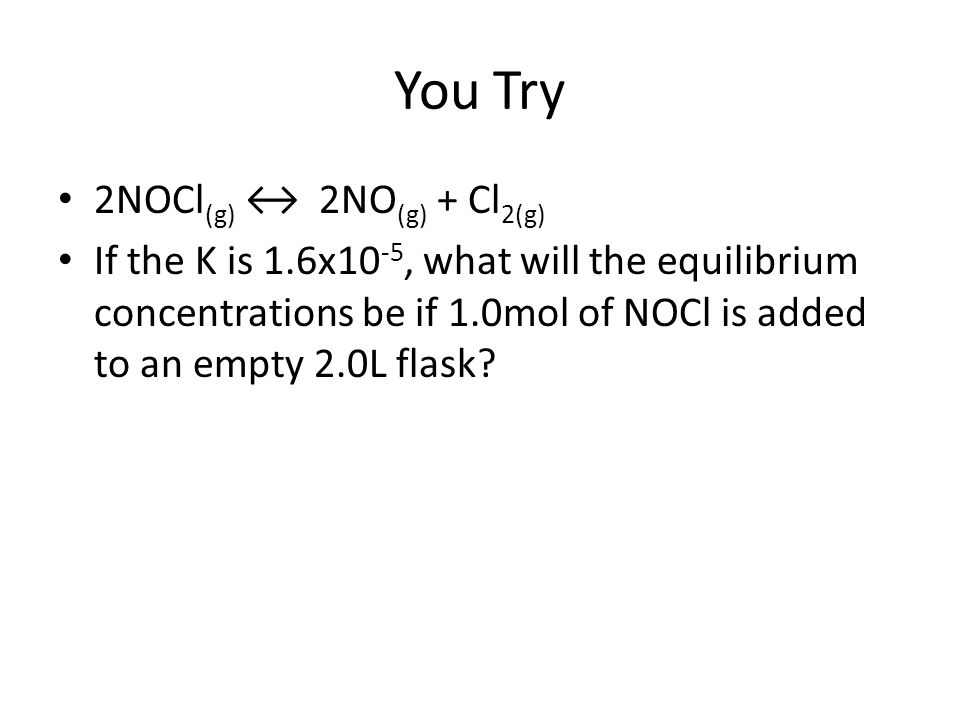 You Try 2NOCl (g) ↔ 2NO (g) + Cl 2(g) If the K is 1.6x10 -5, what will the equilibrium concentrations be if 1.0mol of NOCl is added to an empty 2.0L f