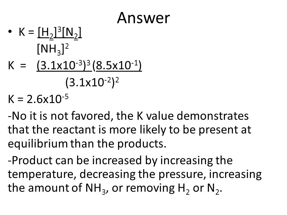 Answer K = [H 2 ] 3 [N 2 ] [NH 3 ] 2 K =(3.1x10 -3 ) 3 (8.5x10 -1 ) (3.1x10 -2 ) 2 K = 2.6x10 -5 -No it is not favored, the K value demonstrates that