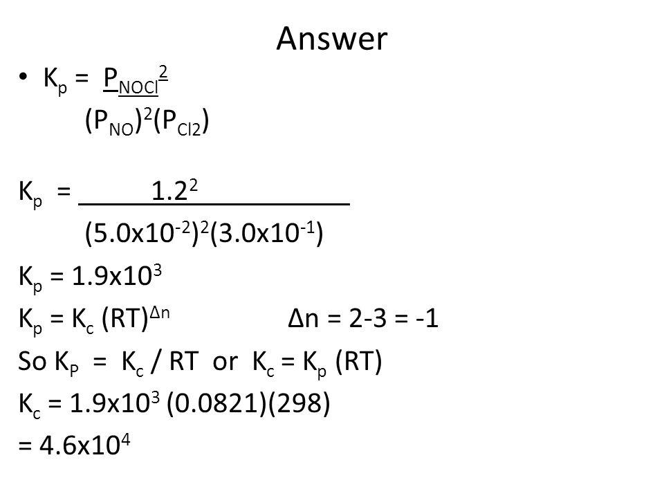 Answer K p = P NOCl 2 (P NO ) 2 (P Cl2 ) K p = 1.2 2 (5.0x10 -2 ) 2 (3.0x10 -1 ) K p = 1.9x10 3 K p = K c (RT) ∆n ∆n = 2-3 = -1 So K P = K c / RT or K c = K p (RT) K c = 1.9x10 3 (0.0821)(298) = 4.6x10 4