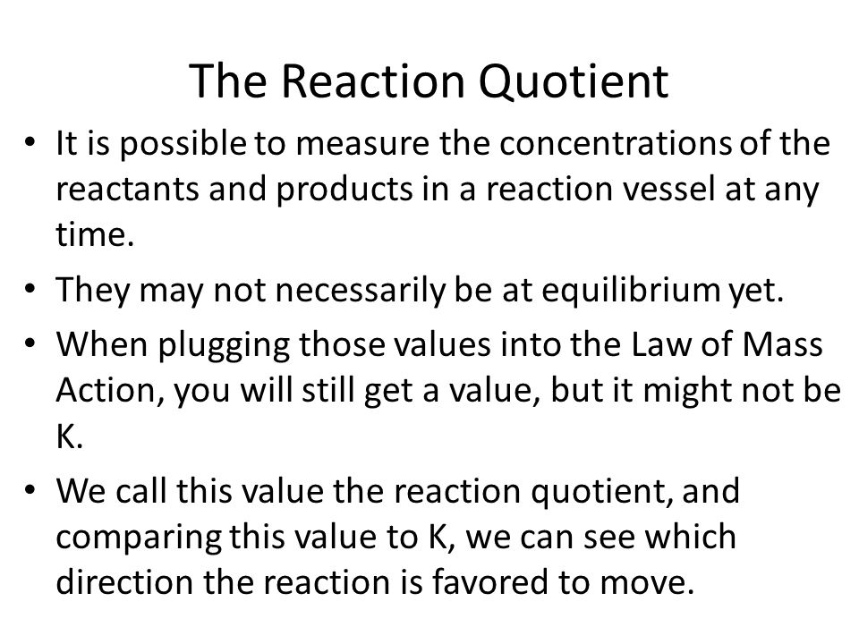 The Reaction Quotient It is possible to measure the concentrations of the reactants and products in a reaction vessel at any time. They may not necess