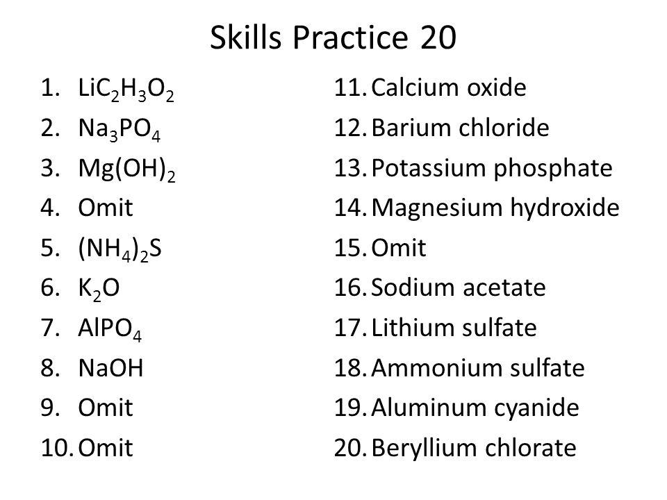 Skills Practice 20 1.LiC 2 H 3 O 2 2.Na 3 PO 4 3.Mg(OH) 2 4.Omit 5.(NH 4 ) 2 S 6.K 2 O 7.AlPO 4 8.NaOH 9.Omit 10.Omit 11.Calcium oxide 12.Barium chlor