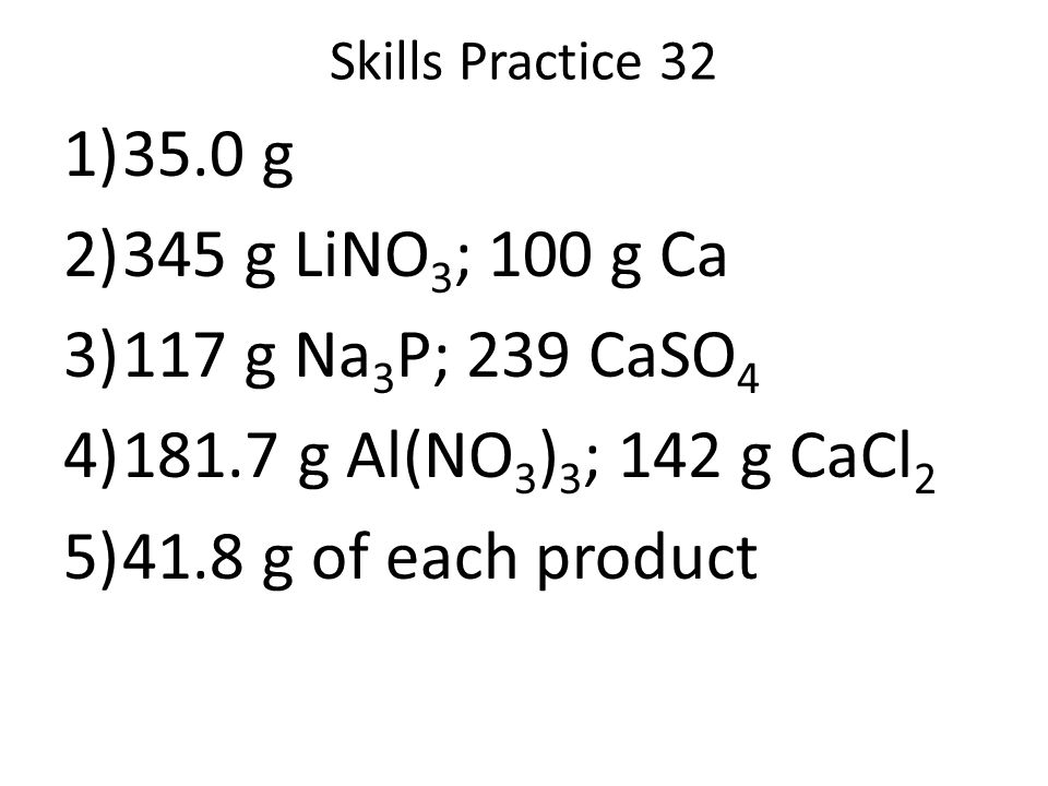 Skills Practice 32 1)35.0 g 2)345 g LiNO 3 ; 100 g Ca 3)117 g Na 3 P; 239 CaSO 4 4)181.7 g Al(NO 3 ) 3 ; 142 g CaCl 2 5)41.8 g of each product