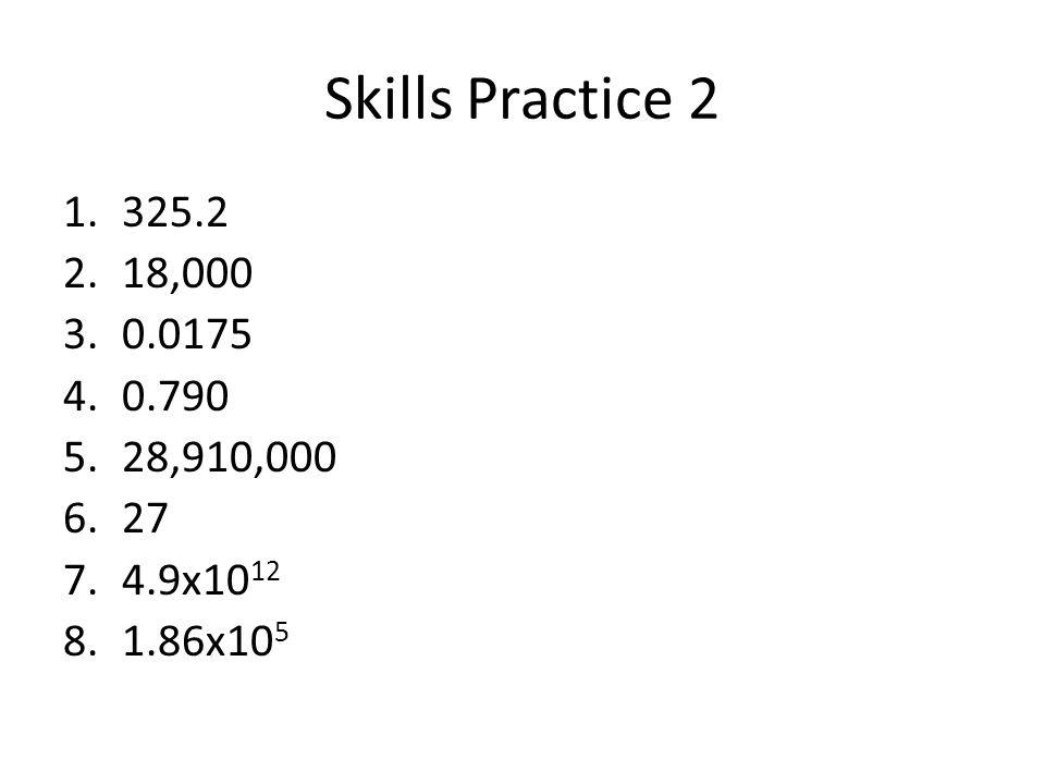 Skills Practice 2 1.325.2 2.18,000 3.0.0175 4.0.790 5.28,910,000 6.27 7.4.9x10 12 8.1.86x10 5