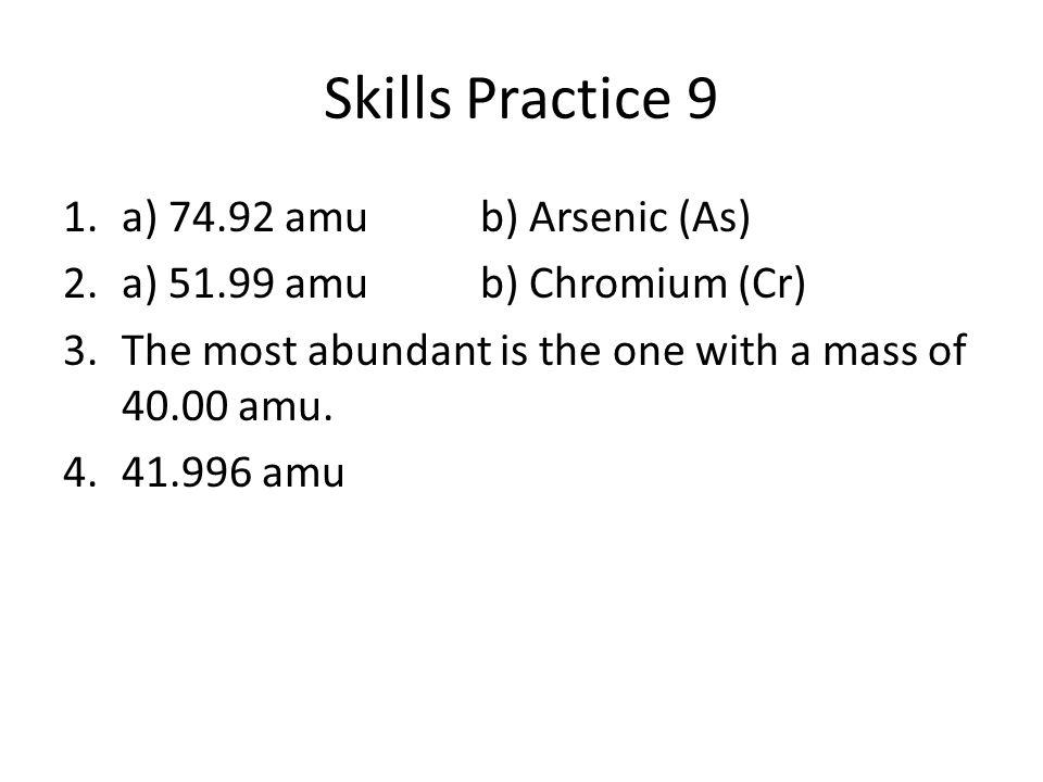 Skills Practice 9 1.a) 74.92 amub) Arsenic (As) 2.a) 51.99 amub) Chromium (Cr) 3.The most abundant is the one with a mass of 40.00 amu. 4.41.996 amu