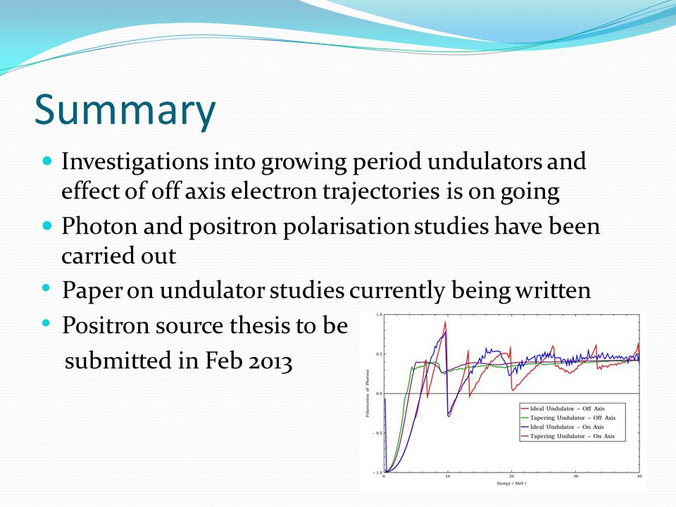 Summary Investigations into growing period undulators and effect of off axis electron trajectories is on going Photon and positron polarisation studies have been carried out Paper on undulator studies currently being written Positron source thesis to be submitted in Feb 2013