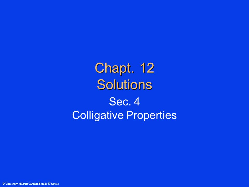 © University of South Carolina Board of Trustees Chapt. 12 Solutions Sec. 4 Colligative Properties