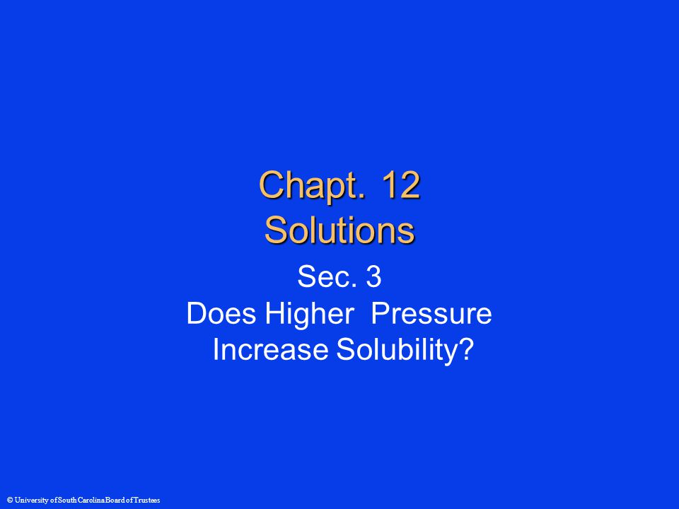 © University of South Carolina Board of Trustees Pressure and Solubility ●Gases  Pressure,  Solubility ●Liquids little effect ●Solidslittle effect