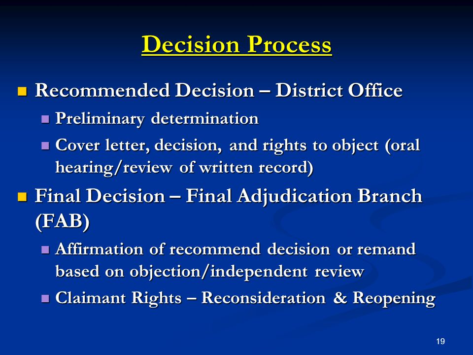 19 Decision Process Recommended Decision – District Office Recommended Decision – District Office Preliminary determination Preliminary determination Cover letter, decision, and rights to object (oral hearing/review of written record) Cover letter, decision, and rights to object (oral hearing/review of written record) Final Decision – Final Adjudication Branch (FAB) Final Decision – Final Adjudication Branch (FAB) Affirmation of recommend decision or remand based on objection/independent review Affirmation of recommend decision or remand based on objection/independent review Claimant Rights – Reconsideration & Reopening Claimant Rights – Reconsideration & Reopening