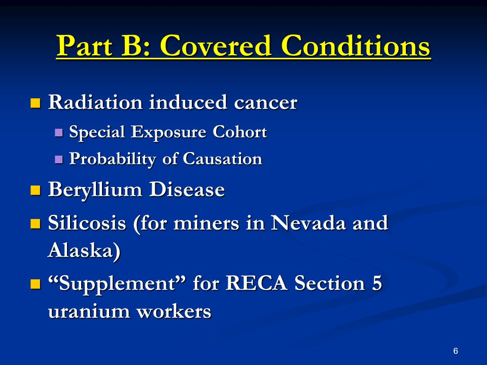 7 Part B: Radiation Induced Cancer Causation Dose Reconstruction Dose Reconstruction Conducted by NIOSH Conducted by NIOSH Level and extent of occupational radiation dose Level and extent of occupational radiation dose Probability of Causation (PoC) Probability of Causation (PoC) Scientific calculation of likelihood that radiation exposure caused cancer Scientific calculation of likelihood that radiation exposure caused cancer NIOSH-IREP NIOSH-IREP PoC - 50% or greater for award PoC - 50% or greater for award