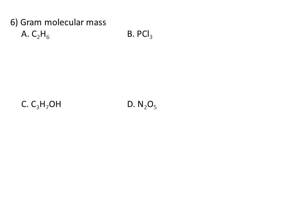 6) Gram molecular mass A. C 2 H 6 B. PCl 3 C. C 3 H 7 OHD. N 2 O 5