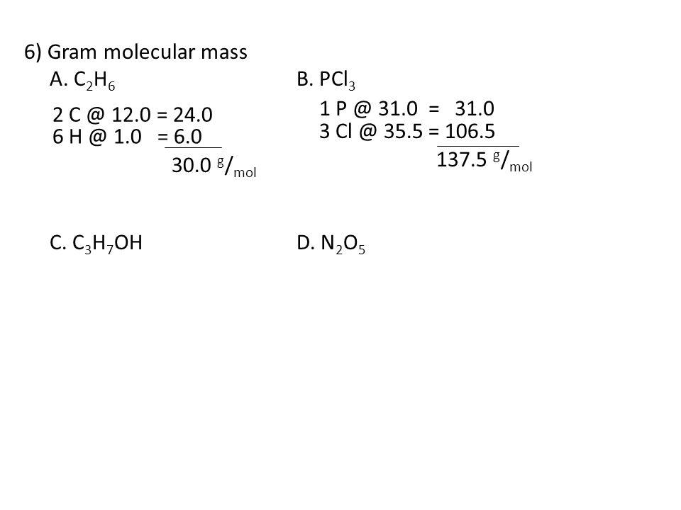 6) Gram molecular mass A. C 2 H 6 B. PCl 3 C. C 3 H 7 OHD. N 2 O 5 2 C @ 12.0 = 24.0 1 P @ 31.0 = 31.0 6 H @ 1.0 = 6.0 3 Cl @ 35.5 = 106.5 30.0 g / mo