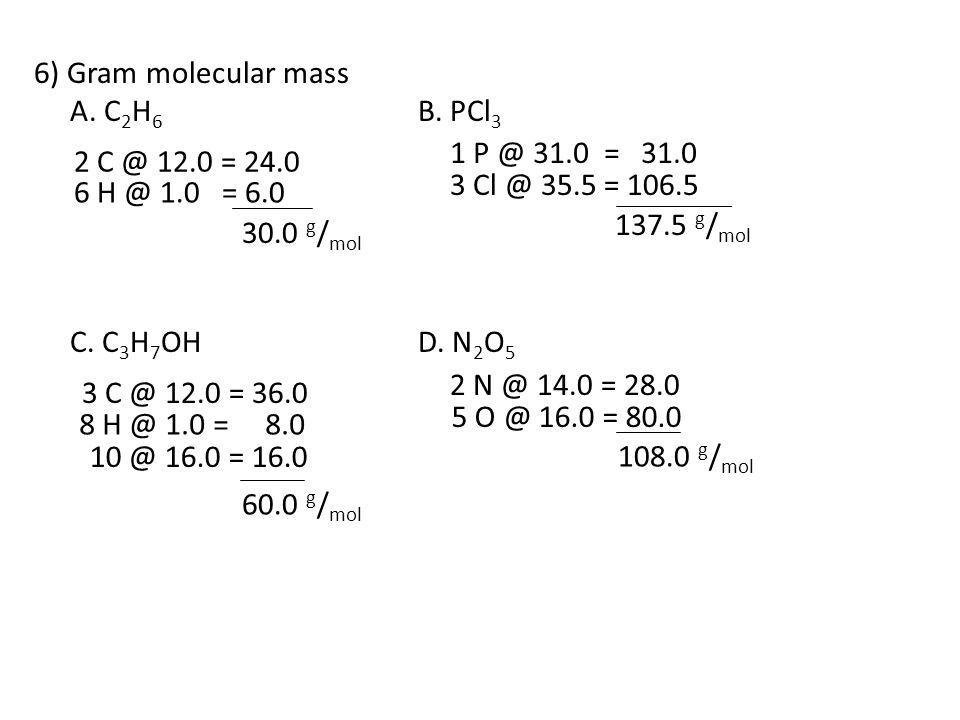 6) Gram molecular mass A. C 2 H 6 B. PCl 3 C. C 3 H 7 OHD. N 2 O 5 2 C @ 12.0 = 24.0 3 C @ 12.0 = 36.0 1 P @ 31.0 = 31.0 2 N @ 14.0 = 28.0 6 H @ 1.0 =
