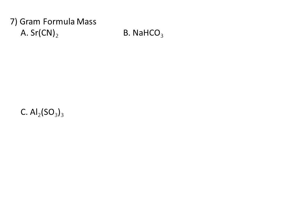 7) Gram Formula Mass A. Sr(CN) 2 B. NaHCO 3 C. Al 2 (SO 3 ) 3