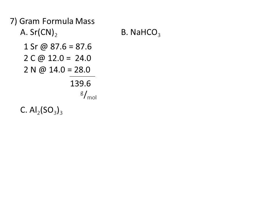 7) Gram Formula Mass A. Sr(CN) 2 B. NaHCO 3 C. Al 2 (SO 3 ) 3 1 Sr @ 87.6 = 87.6 2 C @ 12.0 = 24.0 2 N @ 14.0 = 28.0 139.6 g / mol