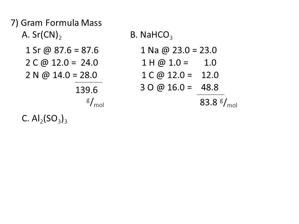 7) Gram Formula Mass A. Sr(CN) 2 B. NaHCO 3 C. Al 2 (SO 3 ) 3 1 Sr @ 87.6 = 87.6 2 C @ 12.0 = 24.0 2 N @ 14.0 = 28.0 139.6 g / mol 1 Na @ 23.0 = 23.0