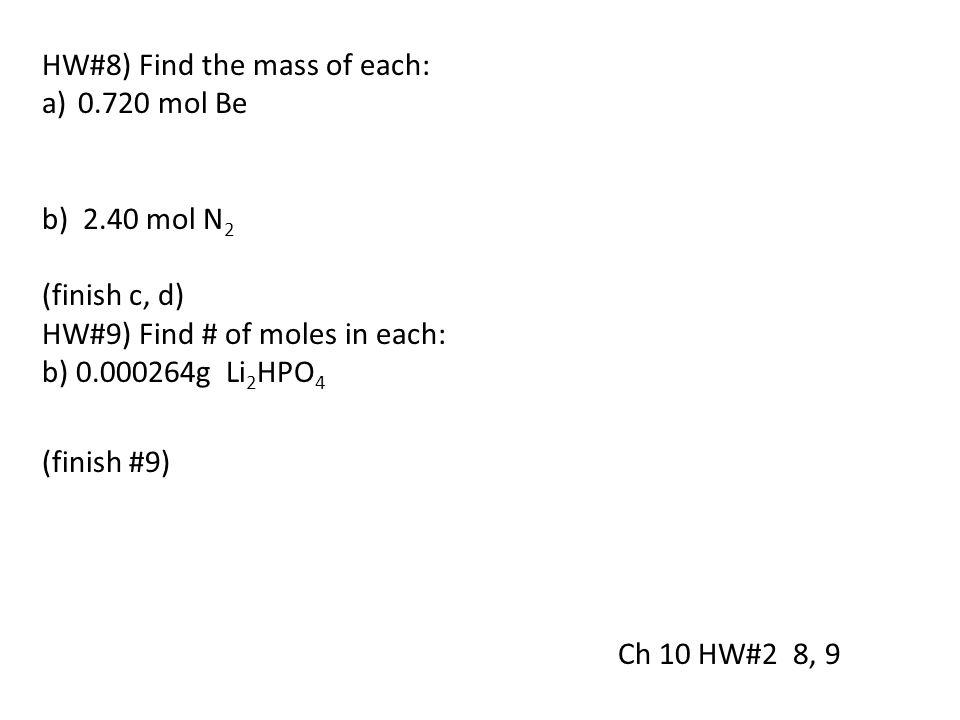 HW#8) Find the mass of each: a)0.720 mol Be b) 2.40 mol N 2 (finish c, d) HW#9) Find # of moles in each: b) 0.000264g Li 2 HPO 4 (finish #9) Ch 10 HW#
