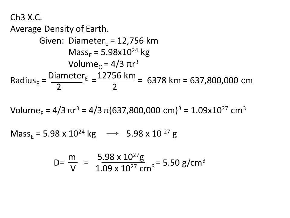 Ch3 X.C. Average Density of Earth. Given: Diameter E = 12,756 km Mass E = 5.98x10 24 kg Volume Θ = 4/3 πr 3 Diameter E 12756 km 2 2 Volume E = 4/3. πr
