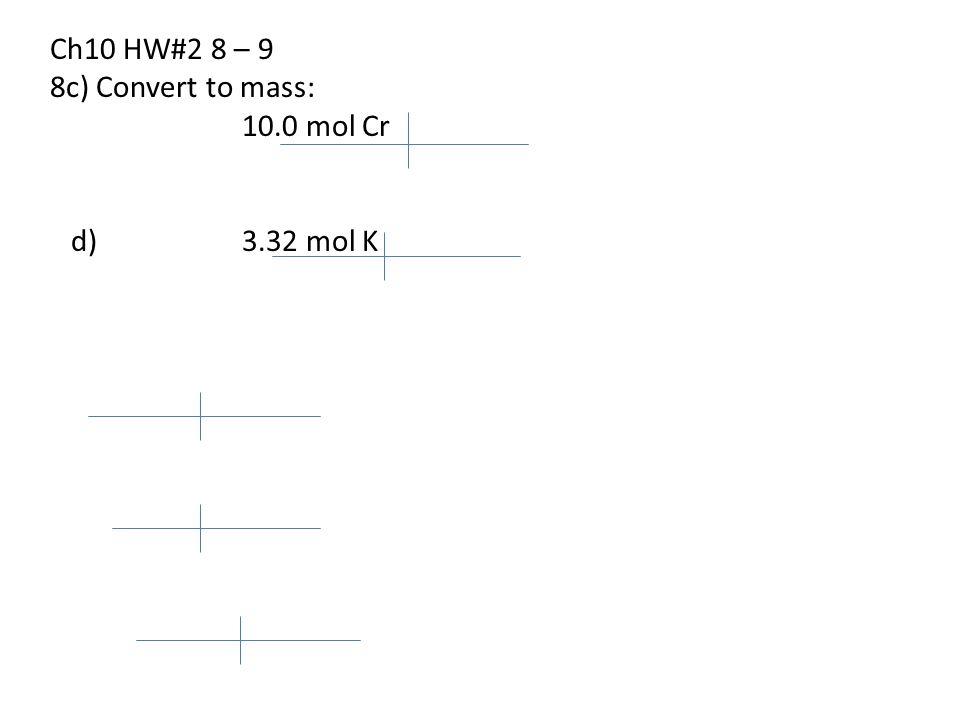Ch10 HW#2 8 – 9 8c) Convert to mass: 10.0 mol Cr d) 3.32 mol K