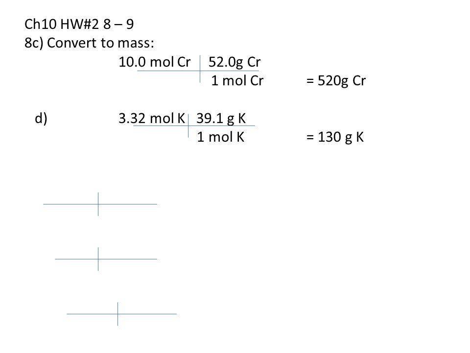 Ch10 HW#2 8 – 9 8c) Convert to mass: 10.0 mol Cr 52.0g Cr 1 mol Cr= 520g Cr d) 3.32 mol K 39.1 g K 1 mol K= 130 g K