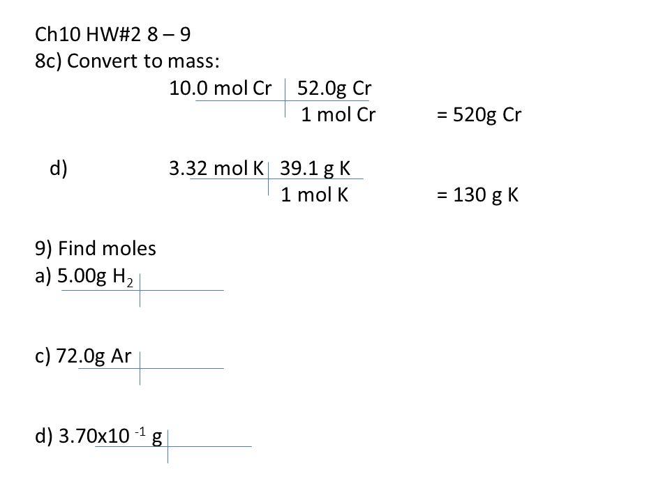 Ch10 HW#2 8 – 9 8c) Convert to mass: 10.0 mol Cr 52.0g Cr 1 mol Cr= 520g Cr d) 3.32 mol K 39.1 g K 1 mol K= 130 g K 9) Find moles a) 5.00g H 2 c) 72.0