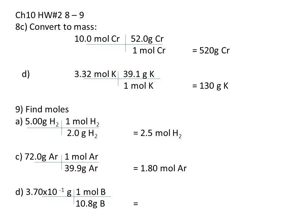 Ch10 HW#2 8 – 9 8c) Convert to mass: 10.0 mol Cr 52.0g Cr 1 mol Cr= 520g Cr d) 3.32 mol K 39.1 g K 1 mol K= 130 g K 9) Find moles a) 5.00g H 2 1 mol H