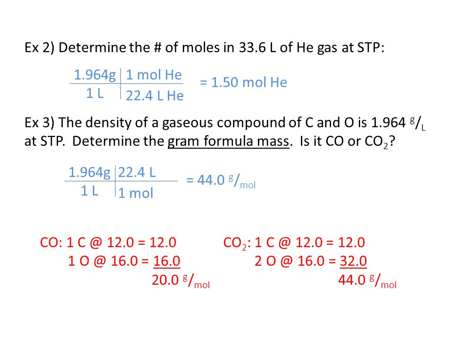 Ex 2) Determine the # of moles in 33.6 L of He gas at STP: Ex 3) The density of a gaseous compound of C and O is 1.964 g / L at STP. Determine the gra