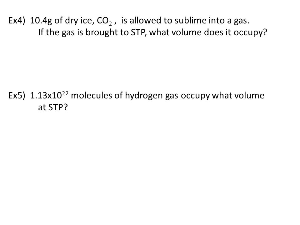 Ex4) 10.4g of dry ice, CO 2, is allowed to sublime into a gas. If the gas is brought to STP, what volume does it occupy? Ex5) 1.13x10 22 molecules of
