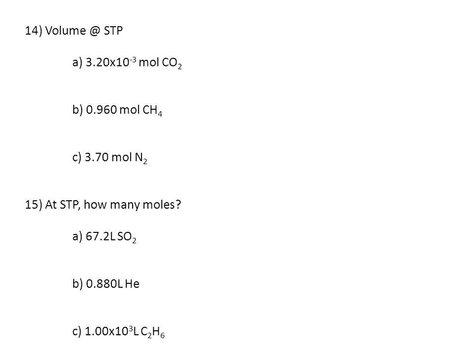 14) Volume @ STP a) 3.20x10 -3 mol CO 2 b) 0.960 mol CH 4 c) 3.70 mol N 2 15) At STP, how many moles? a) 67.2L SO 2 b) 0.880L He c) 1.00x10 3 L C 2 H