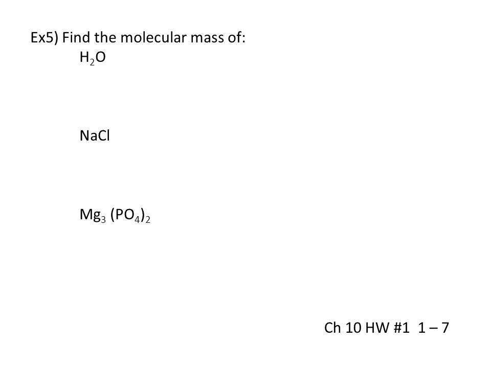 Ex5) Find the molecular mass of: H 2 O NaCl Mg 3 (PO 4 ) 2 Ch 10 HW #1 1 – 7