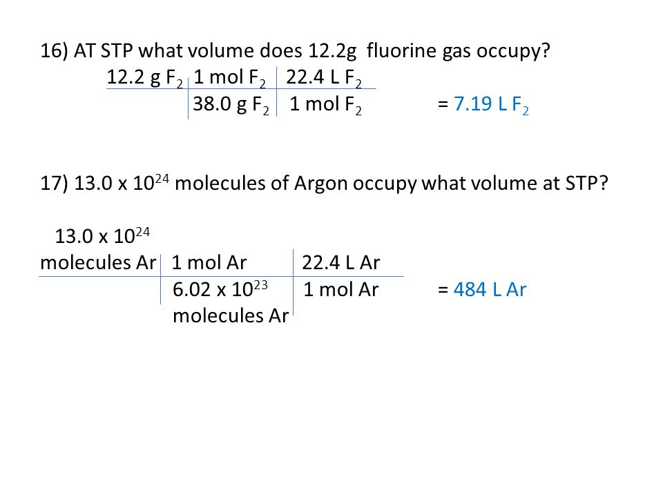 16) AT STP what volume does 12.2g fluorine gas occupy? 12.2 g F 2 1 mol F 2 22.4 L F 2 38.0 g F 2 1 mol F 2 = 7.19 L F 2 17) 13.0 x 10 24 molecules of