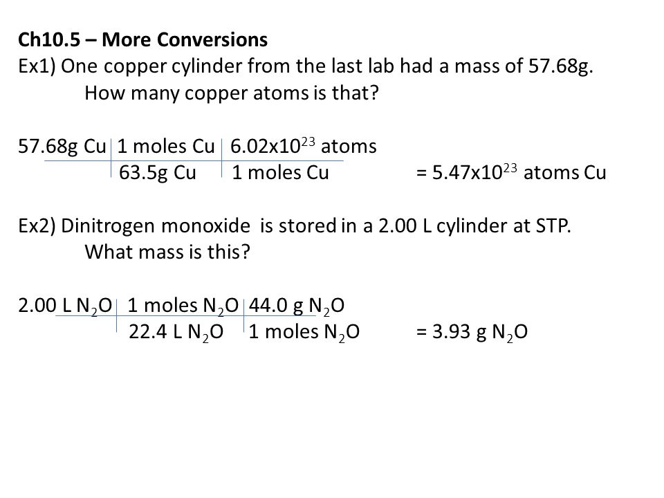 Ch10.5 – More Conversions Ex1) One copper cylinder from the last lab had a mass of 57.68g. How many copper atoms is that? 57.68g Cu 1 moles Cu 6.02x10