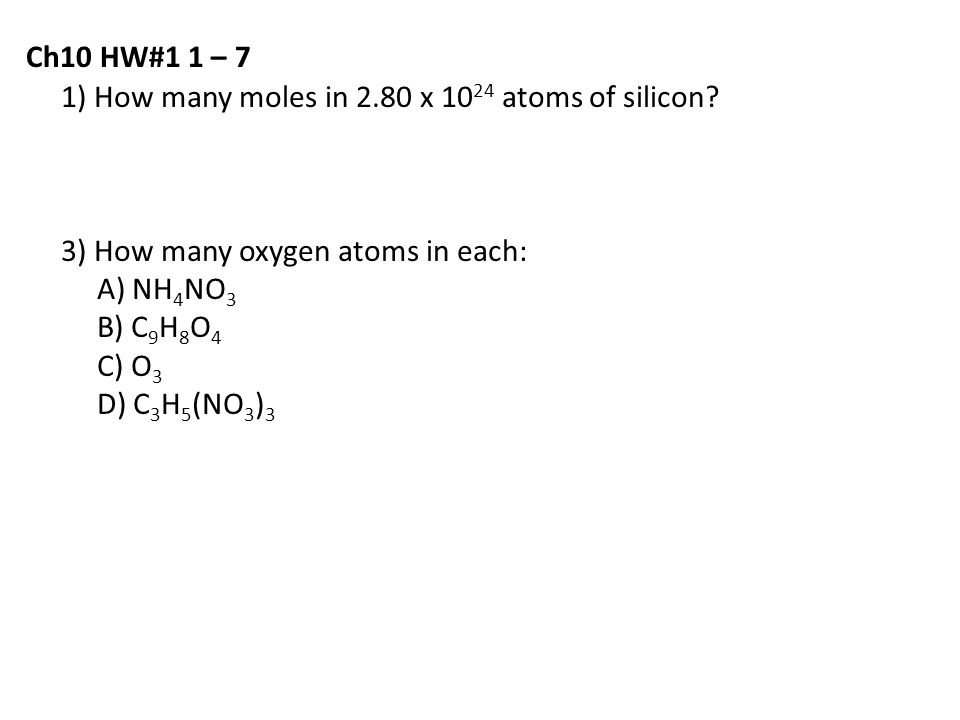 1) How many moles in 2.80 x 10 24 atoms of silicon? 3) How many oxygen atoms in each: A) NH 4 NO 3 B) C 9 H 8 O 4 C) O 3 D) C 3 H 5 (NO 3 ) 3