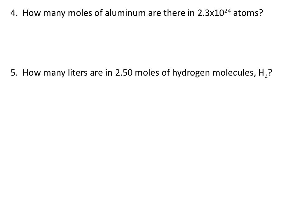 4. How many moles of aluminum are there in 2.3x10 24 atoms? 5. How many liters are in 2.50 moles of hydrogen molecules, H 2 ?